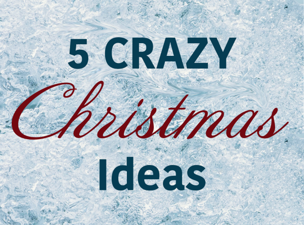 Series: 5 Crazy Christmas Ideas